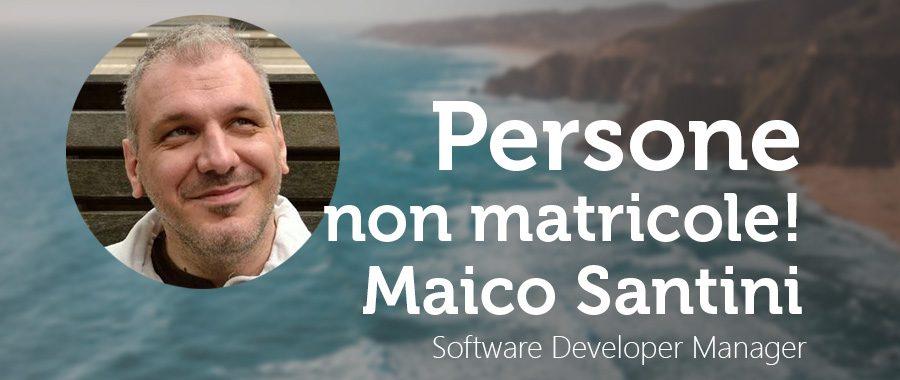 PERSONE, NON MATRICOLE: Maico Santini Software Developer Manager