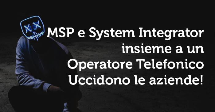 System Integrator Italiani, MSP e Operatori telefonici: killer di aziende.