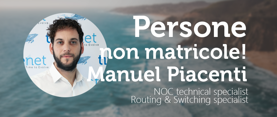 PERSONE NON MATRICOLE -Manuel Piacenti: Senior NOC technical specialist e Routing & Switching specialist